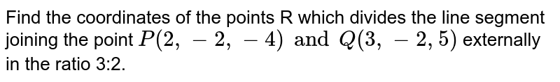 Find the coordinates of the points R which divides the line segment joining the point `P(2,-2,-4)andQ(3,-2,5)` externally in the ratio 3:2.