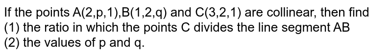 If the points A(2,p,1),B(1,2,q) and C(3,2,1) are collinear, then find <br> (1) the ratio in which the points C divides the line segment AB <br> (2) the values of p and q.