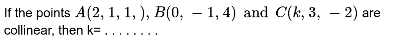 If the points `A(2,1,1,),B(0,-1,4)andC(k,3,-2)` are collinear, then k= . . . . . . . .