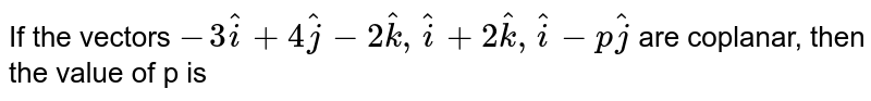 If the vectors `-3hat(i)+4hat(j)-2hat(k),hat(i)+2hat(k),hat(i)-phat(j)` are coplanar, then the value of p is