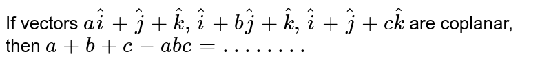 IF vectors `ahat(i)+hat(j)+hat(k),hat(i)+bhat(j)+hat(k),hat(i)+chat(k)` are coplanar, then `a+b+c-abc= . . . . . . . .`