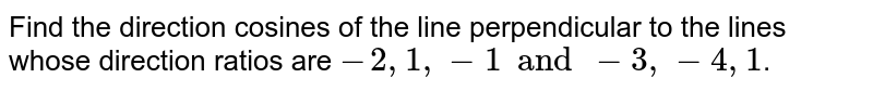 Find the direction cosines of the line perpendicular to the lines whose direction ratios are `-2, 1, -1 and -3, -4,1`.