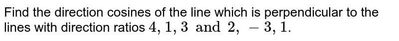 Find the direction cosines of the line which is perpendicular to the lines with direction ratios `4, 1, 3 and 2, -3, 1`.