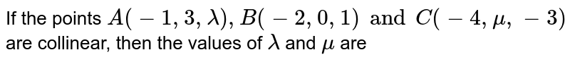 If the points `A(-1, 3, lambda), B(-2, 0, 1) and C(-4, mu, -3)` are collinear, then the values of `lambda` and `mu` are