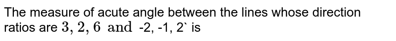 The measure of acute angle between the lines whose direction ratios are `3, 2, 6 and `-2, -1, 2` is