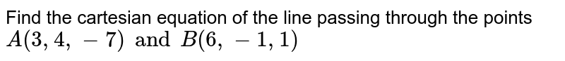 Find    the  cartesian  equation   of   the line   passing through  the points  `A ( 3, 4,  - 7 )  and B  ( 6, - 1,  1 ) `