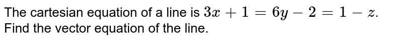 The  cartesian  equation  of  a line  is   `  3x  +  1  =  6 y  -  2  = 1  -z`.   <br> Find the  vector  equation  of the line.