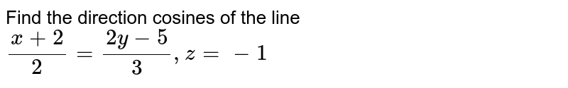 Find the  direction  cosines   of  the  line  `  ( x +  2 ) /(2)  =  (  2 y  -  5)  /( 3 )  , z =   - 1  `