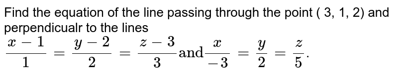 """Find the equation of the line passing  through the point ( 3, 1, 2) and perpendicualr to the lines `(x - 1)/(1) = (y - 2) /(2) = ( z -  3) /(3) """"and"""" ( x)/(-3) = (y)/(2) = (z)/(5)`."""