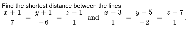 Find  the  shortest  distance  between    the  lines     <br>  ` ( x  + 1 ) / (  7 )  = (  y  + 1 ) / (  - 6 )    and  (  x -   3 ) /  ( 1 )  = (  y  - 5 ) / (  - 2 )  =  ( z-   7 ) / (  1 ) `.