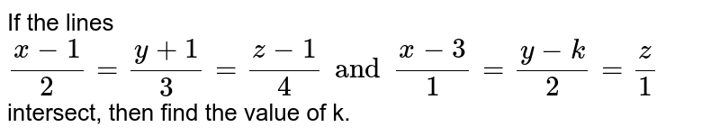 If the lines  `   ( x - 1 ) /(2 )  = (  y  + 1) / ( 3 )  =  (  z - 1 ) / (  4 )  and  ( x - 3 ) / ( 1 )  = (  y  - k ) / ( 2 )  = (z) /  ( 1 ) `  intersect,  then  find the  value of  k.