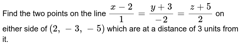 Find  the  two  points  on the line ` ( x -  2 ) / ( 1 )  =  (  y  + 3) /  (  - 2 )  = ( z +  5) /  ( 2 ) ` on  either  side of  ` ( 2,-3, - 5 ) ` which  are  at  a  distance  of   3  units  from  it.