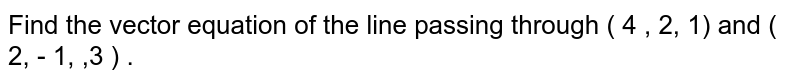 Find the vector equation of the line passing through ( 4 , 2, 1) and ( 2, - 1, ,3 ) .
