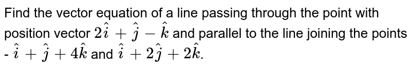 Find the vector equation of a line passing through the point with position vector `2hat(i) + hat(j) - hat(k)` and parallel to the line joining the points - `hat(i) + hat(j) + 4 hat(k)` and ` hat(i) + 2 hat(j) + 2 hat(k)`.
