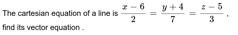 The cartesian equation of a line is `(x - 6) /(2) = ( y + 4)/(7) = (z -5)/(3)` ,  find its vector equation .