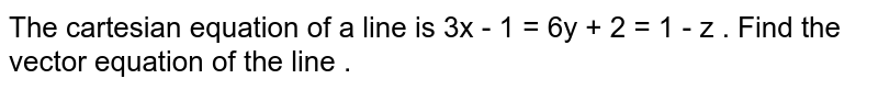 The cartesian equation of a line is 3x - 1 = 6y + 2 = 1 - z . Find the vector equation of the line .