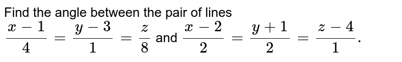 Find the angle between the pair of lines <br> ` (x -1 )/(4) = ( y - 3)/(1) = (z) /(8) ` and `(x - 2)/(2) = ( y + 1) /(2) = (z - 4)/(1). `