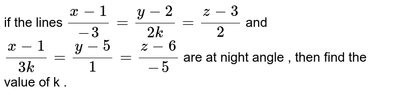 if the lines `(x - 1)/(-3) = ( y - 2)/(2k) = ( z -3)/(2)` and `(x -1) /(3k) = ( y - 5)/(1) = (z - 6 ) /(-5)` are at night angle , then find the value of k .