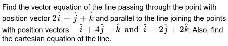 Find  the  vector   equation  of the line  passing   through the  point  with position  vector  `   2 hati  -  hatj  + hatk  `  and  parallel  to the  line  joining  the points  with position  vectors   ` -  hati  +   4hatj  +  hatk   and  hati  +  2 hatj  +   2 hatk  `.  Also,  find  the  cartesian equation of  the  line.