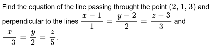 Find  the  equation  of  the line passing  throught  the  point  ` (  2,1, 3 ) `   and perpendicular  to the lines  ` ( x - 1 ) /( 1 )  =   (  y  - 2 ) /( 2 )  =  (z -  3  ) /( 3 ) `  and  `    ( x )  /(- 3 )  =  (  y )  /(2)  =   (z) /(  5 ) `.