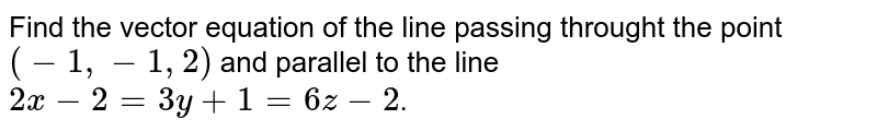 Find  the  vector  equation of  the  line  passing  throught  the point  ` (  -1,  - 1, 2  )  `  and  parallel  to   the  line  `   2x  -  2 =  3y  +  1  =   6 z  -  2 `.