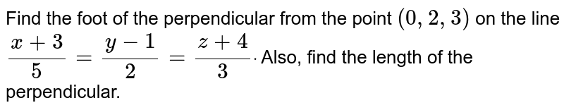 Find the foot of perpendicular from the point (0,2,3) on the line `(x + 3)/(5) = (y -1)/(2) = (z + 4)/(3)`. Also , find the length of the perpendicular.