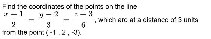 Find the coordinates of the points on the line `(x +1)/(2) = (y - 2)/(3) = (z + 3)/(6)`, which are at a distance of 3 units from the point ( -1 , 2 , -3).