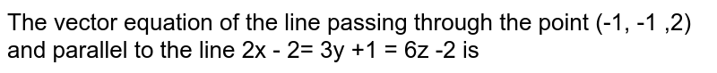 The vector equation of the line passing through the point (-1, -1 ,2) and parallel to the line 2x - 2= 3y +1 = 6z -2 is