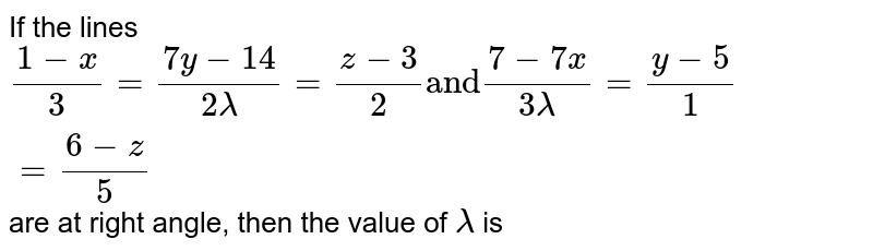 """If the lines `(1 -x )/(3) = ( 7y - 14)/(2 lamda) = (z - 3)/(2) """"and"""" (7 - 7x)/(3lamda) = (y - 5)/(1) = ( 6 - z ) /(5)`  are at right angle, then the value of `lamda` is"""