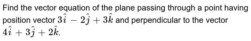 Find the vector equation of the plane passing through a point having position vector `3hati - 2hatj + 3hatk` and perpendicular to the vector `4hati + 3hatj + 2hatk`.