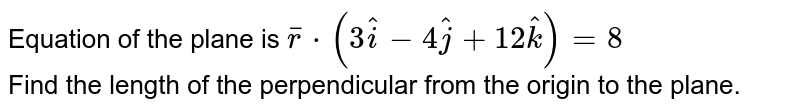 Equation of the plane is `barr*(3hati - 4hatj + 12hatk) = 8` <br> Find the length of the perpendicular from the origin to the plane.