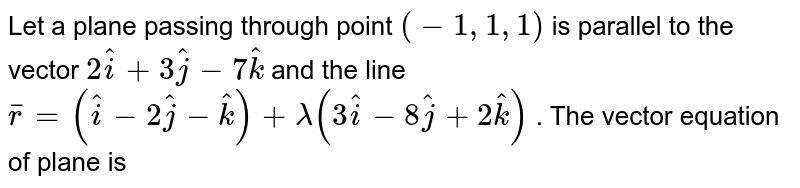 A plane passing through  the point `(-1, 1,1)` is parallel to the vector `2hati + 3hatj - 7hatk` and the line `barr = (hati - 2hatj - hatk) + lambda(3hati - 8hatj + 2hatk)`. Find the vector equation of the plane.