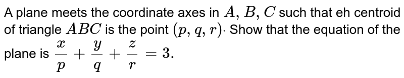 A plane meets the coordinate axes in A,B, C such that the centroid of the triangle ABC is the point `(p, q, r)`. Show that the equation of the plane is `(x)/(p) + (y)/(q) + (z)/(r ) = 3`.