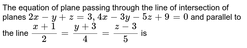 Find  the equation of the plane passing through the line of intersection of the planes `2x - y + z = 3, 4x -3y + 5z + 9 = 0` and parallel to the line `(x+1)/(2) = (y+3)/(4) = (z-3)/(5)`.