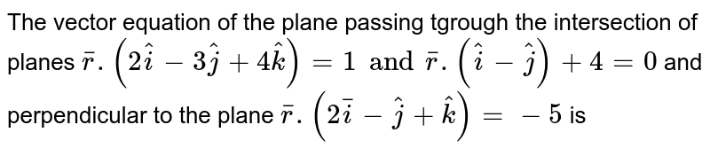 Find the vector equation of the plane passing through the intersection of the planes `barr * (2hati - 3hatj + 4hatk) =1` and `barr*(hati-hatj) + 4 = 0` and perpendicular to the plane `barr*(2hati - hatj + hatk) =-5`.
