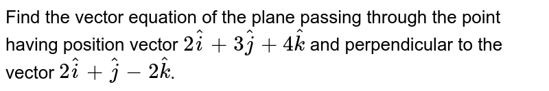 Find the vector equation of the plane passing through the point having position vector `2hati + 3hatj + 4hatk` and perpendicular to the vector `2hati + hatj -2hatk`.