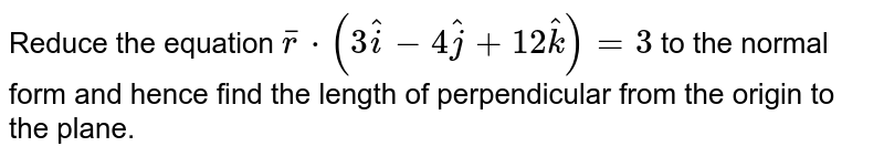 Reduce the equation `barr*(3hati - 4hatj + 12hatk) = 3` to the normal form and hence find the length of perpendicular from the origin to the plane.