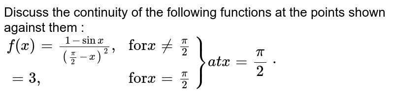 """Discuss the continuity of the following functions at the points shown against them : <br> `{:(f(x)=(1-sinx)/(((pi)/(2)-x)^(2))"""","""", """"for""""x ne(pi)/(2)),(=3"""","""",""""for""""x=(pi)/(2)):}}at x=(pi)/(2)*`"""