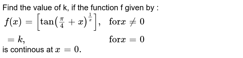 """Find the value of k, if the function f given by : <br> `{:(f(x)=[tan((pi)/(4)+x)^(1/x)]"""","""", """"for""""x ne0),(=k"""","""", """"for"""" x=0):}`  <br>  is continous at `x=0.`"""