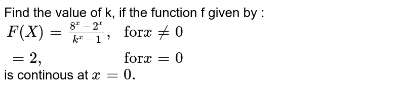 """Find the value of k, if the function f given by : <br> `{:(F(X)=(8^(x)-2^(x))/(k^(x)-1)"""","""",""""for""""x ne0),(=2"""","""",""""for""""x=0):}` <br> is continous at `x=0.`"""