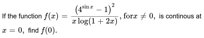 """If the function `f(x)=((4^(sinx)-1)^(2))/(x log (1+2x)), """"for"""" x ne0,` is continous at `x=0,` find `f(0).`"""
