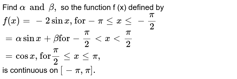 """Find `alpha and beta,` so the function f (x) defined by <br> `f(x) =-2 sin x, """"for"""" -pi le x le-pi/2` <br> `=alpha sinx+beta""""for"""" -pi/2lt x lt pi/2` <br> `=cosx , """"for"""" pi/2 le x le pi,` <br>  is continuous on `[-pi, pi].`"""