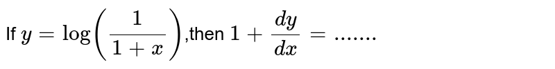 """If `y=log((1)/(1+x)),""""then """"1+(dy)/(dx)=.......`"""