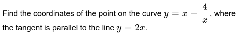Find the coordinates of the point on the curve `y=x-(4)/(x)`, where the tangent is parallel to the line `y=2x`.