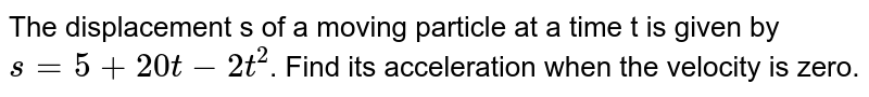 The displacement s of a moving particle at a time t is given by `s=5+20t-2t^(2)`. Find its acceleration when the velocity is zero.