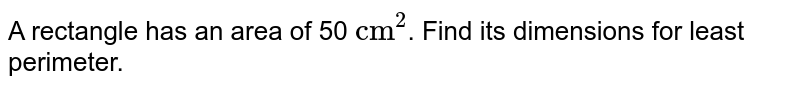 """A rectangle has an area of 50 `""""cm""""^(2)`. Find its dimensions for least perimeter."""