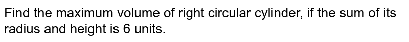 Find the maximum volume of right circular cylinder, if  the sum of its radius and height is 6 units.