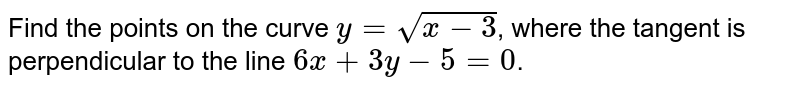 Find the points on the curve `y=sqrt(x-3)`, where the tangent is perpendicular to the line `6x+3y-5=0`.