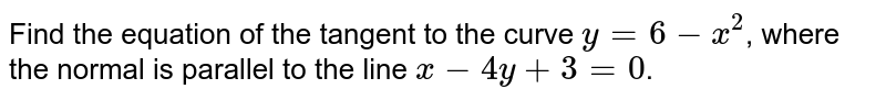 Find the equation of the tangent to the curve `y=6-x^(2)`, where the normal is parallel to the line `x-4y+3=0`.