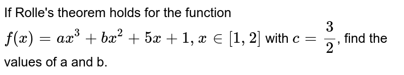 If Rolle's theorem holds for the function <br> `f(x)=ax^(3)+bx^(2)+5x+1, x in [1, 2]` with `c=(3)/(2)`, find the values of a and b.